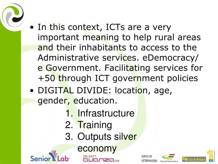 In this context, ICTs are a very important meaning to help rural areas and their inhabitants to access to the Administrative services. eDemocracy/ e Government. Facilitating services for +50 through ICT government policies