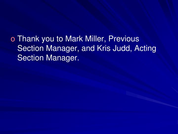 Thank you to Mark Miller, Previous Section Manager, and Kris Judd, Acting Section Manager.