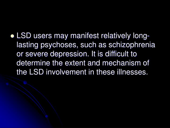 LSD users may manifest relatively long-lasting psychoses, such as schizophrenia or severe depression. It is difficult to determine the extent and mechanism of the LSD involvement in these illnesses.