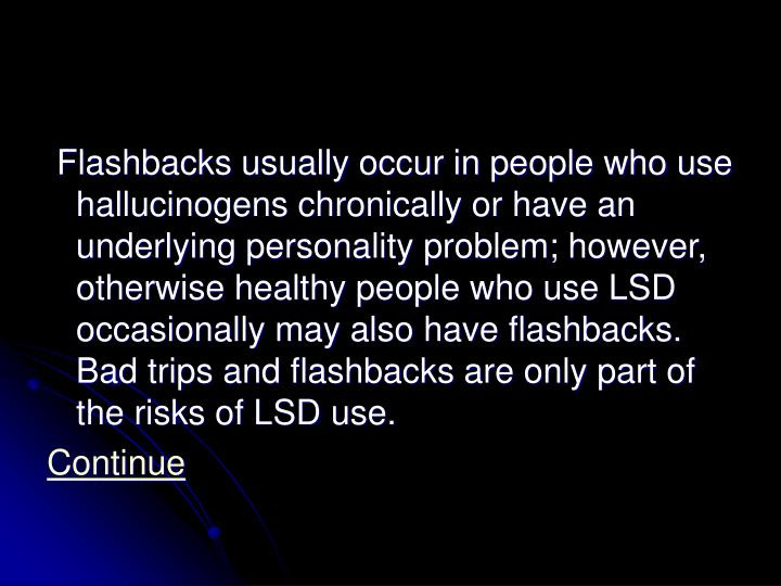 Flashbacks usually occur in people who use hallucinogens chronically or have an underlying personality problem; however, otherwise healthy people who use LSD occasionally may also have flashbacks. Bad trips and flashbacks are only part of the risks of LSD use.
