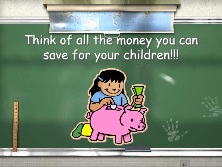 Think of all the money you can save for your children!!!