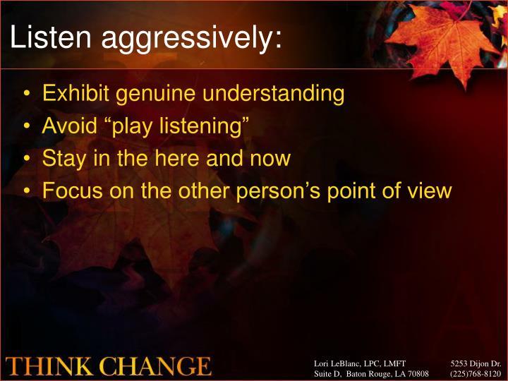 Listen aggressively: