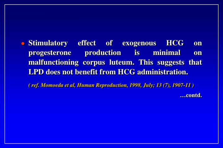 Stimulatory effect of exogenous HCG on progesterone production is minimal on malfunctioning corpus luteum. This suggests that LPD does not benefit from HCG administration.