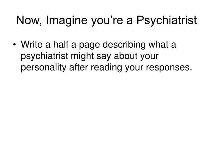 Now, Imagine you're a Psychiatrist