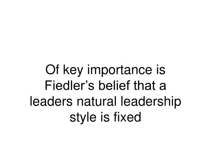 Of key importance is Fiedler's belief that a leaders natural leadership style is fixed