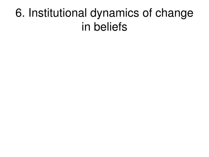 6. Institutional dynamics of change in beliefs