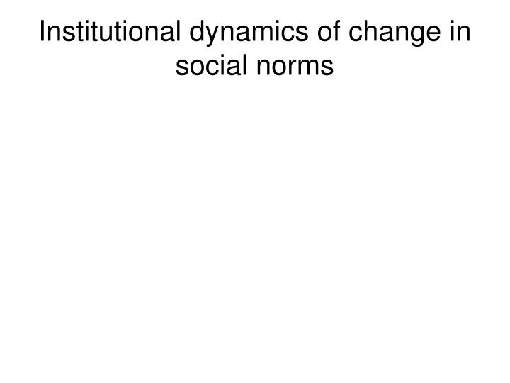 Institutional dynamics of change in social norms
