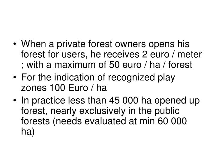 When a private forest owners opens his forest for users, he receives 2 euro / meter ; with a maximum of 50 euro / ha / forest