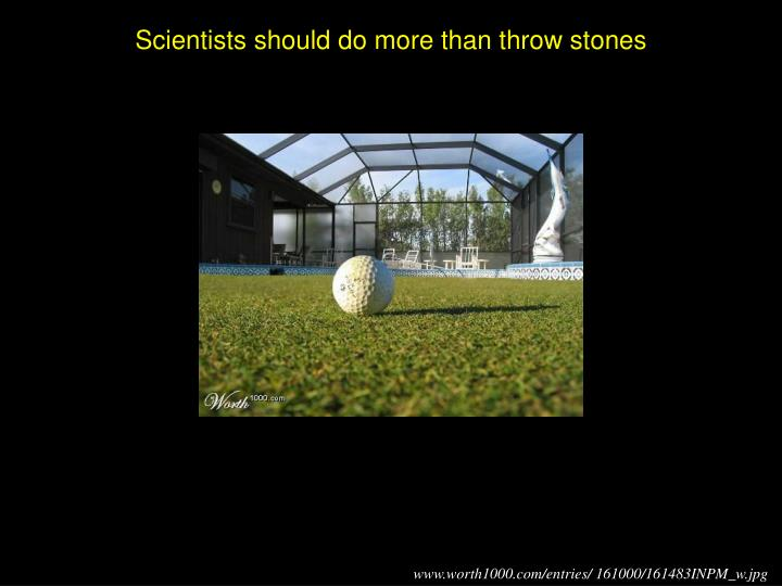 Scientists should do more than throw stones