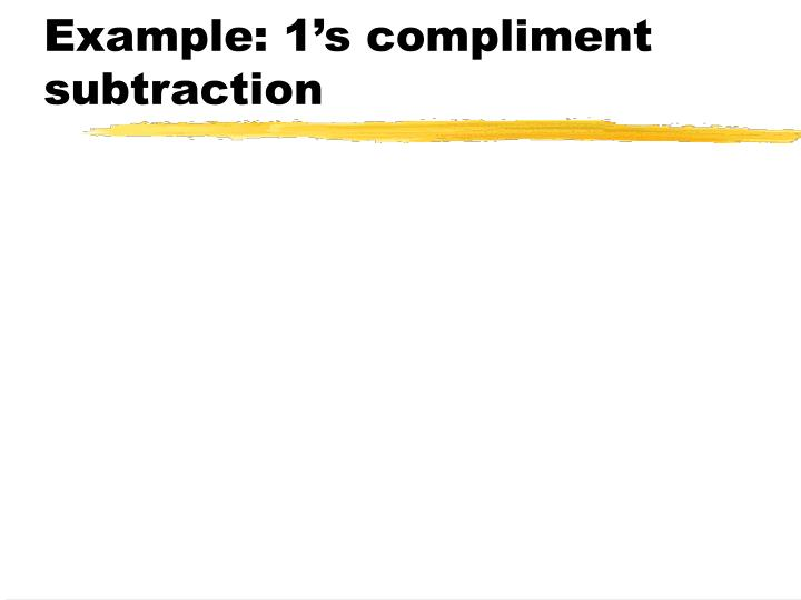 Example: 1's compliment subtraction