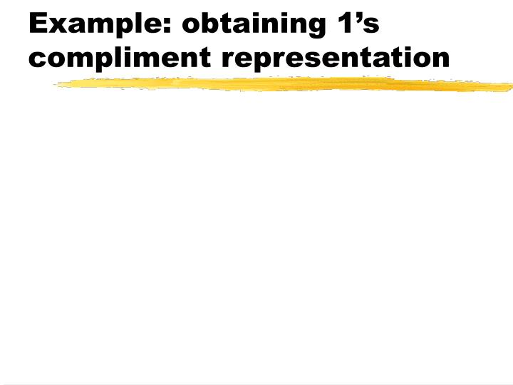 Example: obtaining 1's compliment representation