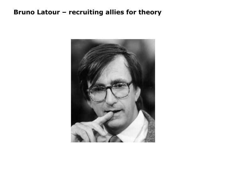 Bruno Latour – recruiting allies for theory