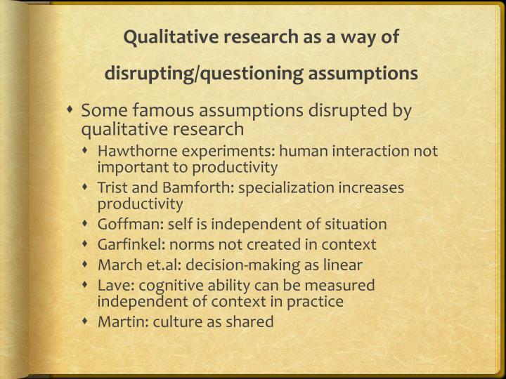Qualitative research as a way of disrupting/questioning assumptions
