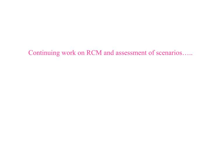 Continuing work on RCM and assessment of scenarios…..