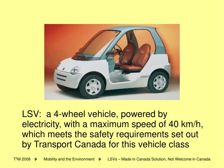 LSV:  a 4-wheel vehicle, powered by electricity, with a maximum speed of 40 km/h, which meets the safety requirements set out by Transport Canada for this vehicle class