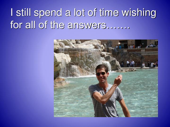 I still spend a lot of time wishing for all of the answers…….