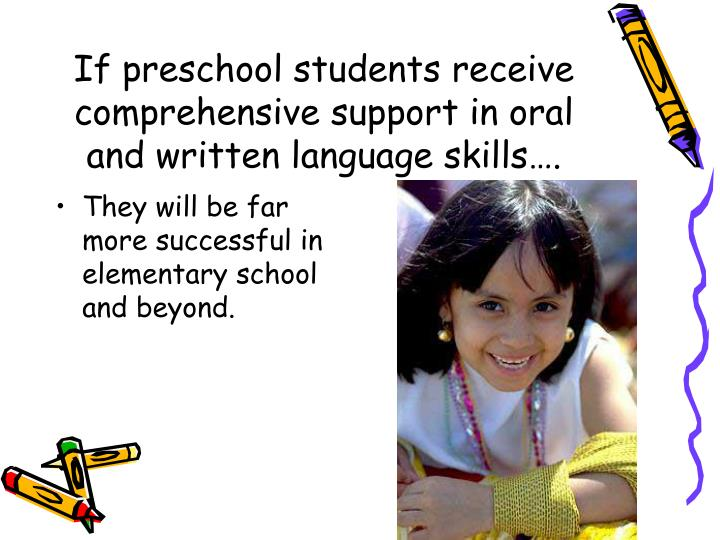 If preschool students receive comprehensive support in oral and written language skills….