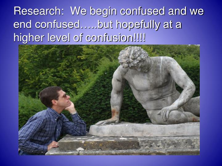 Research:  We begin confused and we end confused…..but hopefully at a higher level of confusion!!!!