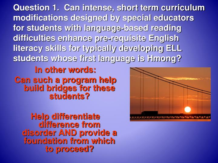 Question 1.  Can intense, short term curriculum modifications designed by special educators for students with language-based reading difficulties enhance pre-requisite English literacy skills for typically developing ELL students whose first language is Hmong?