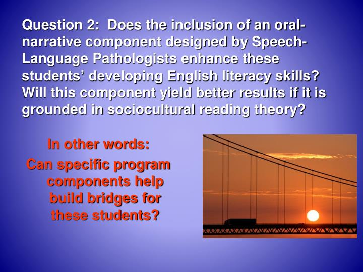 Question 2:  Does the inclusion of an oral-narrative component designed by Speech-Language Pathologists enhance these students' developing English literacy skills?  Will this component yield better results if it is grounded in