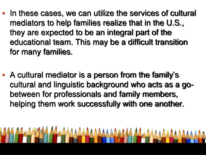 In these cases, we can utilize the services of cultural mediators to help families realize that in the U.S., they are expected to be an integral part of the educational team. This may be a difficult transition for many families.
