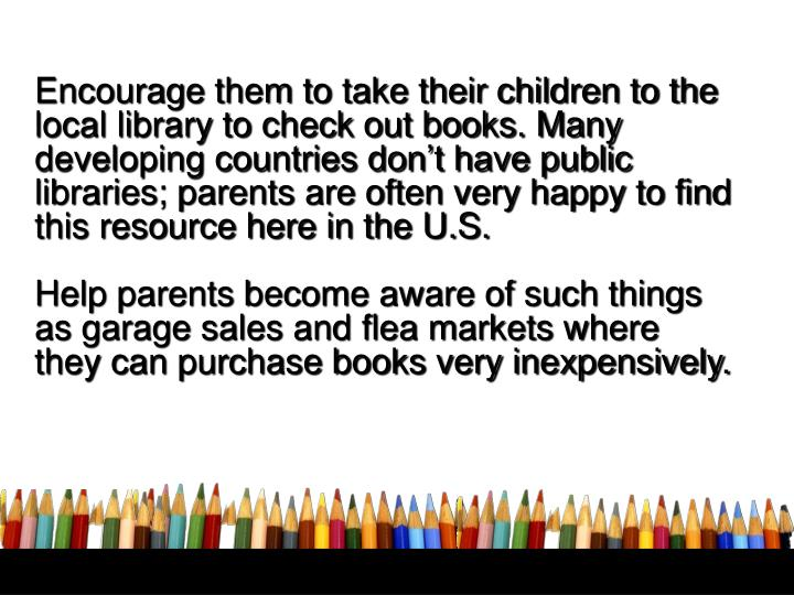 Encourage them to take their children to the local library to check out books. Many developing countries don't have public libraries; parents are often very happy to find this resource here in the U.S.
