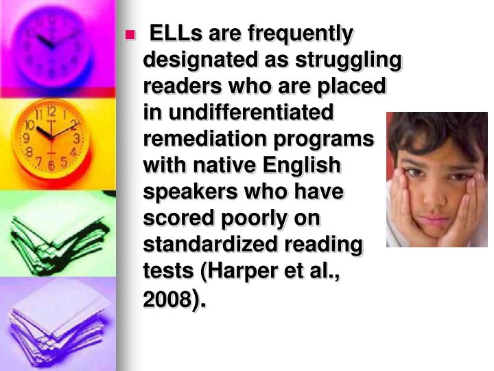 ELLs are frequently designated as struggling readers who are placed in undifferentiated remediation programs with native English speakers who have scored poorly on standardized reading tests (Harper et al., 2008