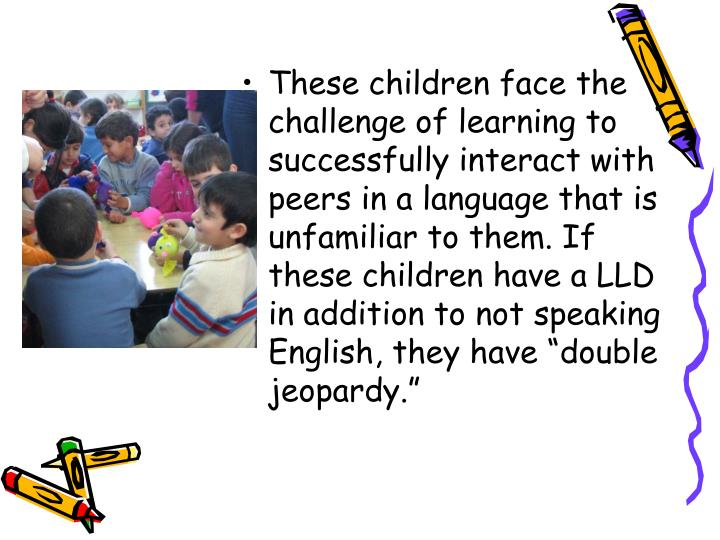 """These children face the challenge of learning to successfully interact with peers in a language that is unfamiliar to them. If these children have a LLD in addition to not speaking English, they have """"double jeopardy."""""""