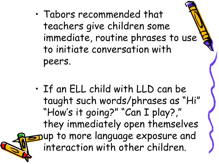 Tabors recommended that teachers give children some immediate, routine phrases to use to initiate conversation with peers.