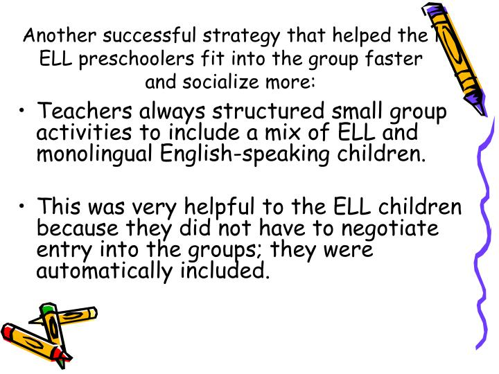 Another successful strategy that helped the l ELL preschoolers fit into the group faster and socialize more: