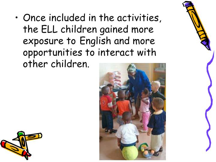 Once included in the activities, the ELL children gained more exposure to English and more opportunities to interact with other children.