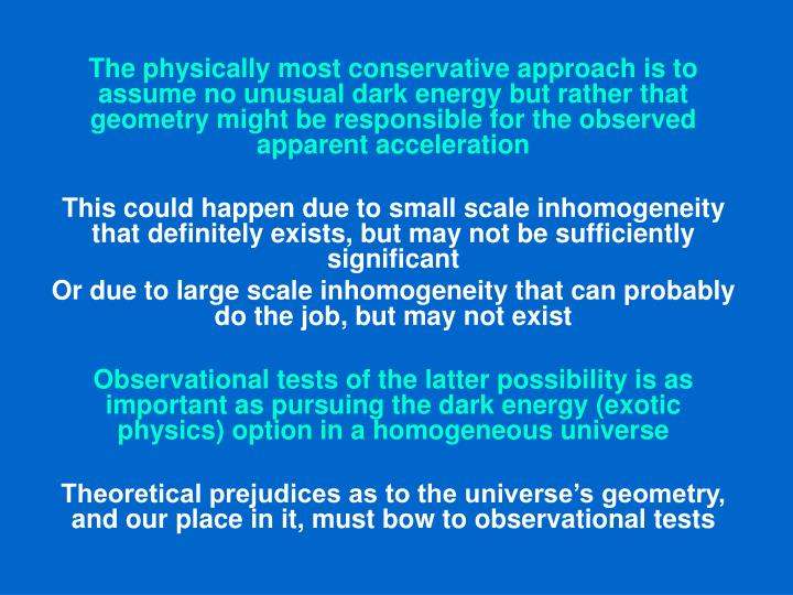 The physically most conservative approach is to assume no unusual dark energy but rather that geometry might be responsible for the observed apparent acceleration