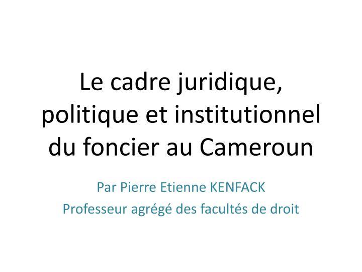 Le cadre juridique, politique et institutionnel du foncier au Cameroun