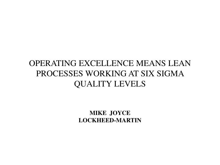 OPERATING EXCELLENCE MEANS LEAN PROCESSES WORKING AT SIX SIGMA QUALITY LEVELS