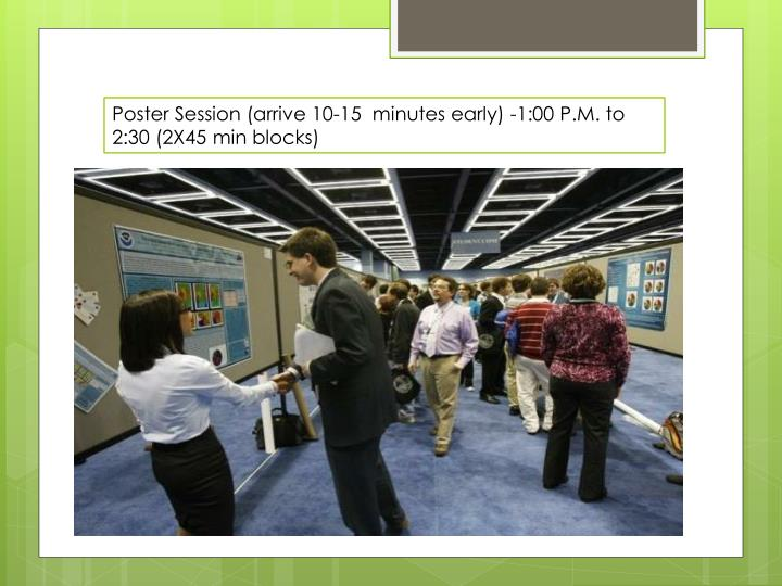 Poster Session (arrive 10-15  minutes early) -1:00 P.M. to 2:30 (2X45 min blocks)