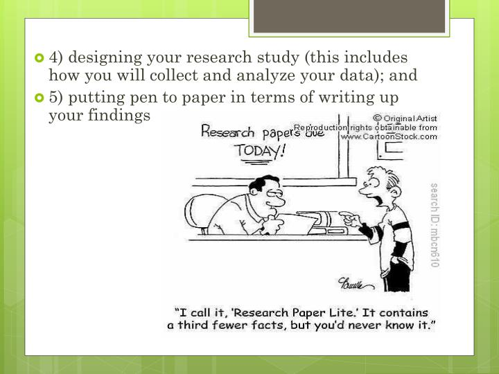 4) designing your research study (this includes how you will collect and analyze your data); and