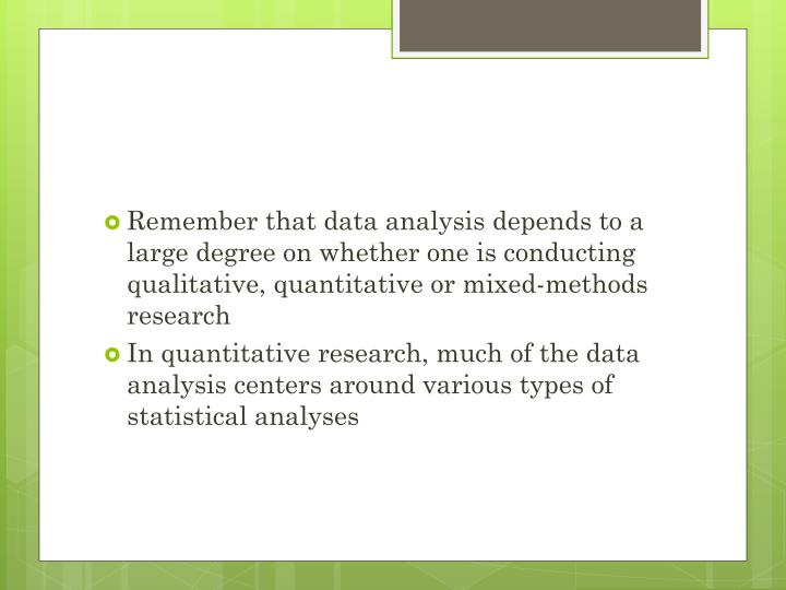 Remember that data analysis depends to a large degree on whether one is conducting qualitative, quantitative or mixed-methods research