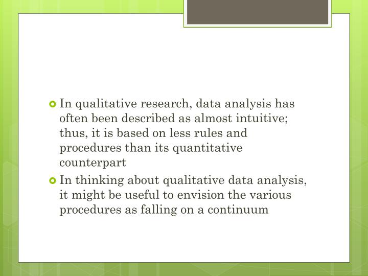 In qualitative research, data analysis has often been described as almost intuitive; thus, it is based on less rules and procedures than its quantitative counterpart