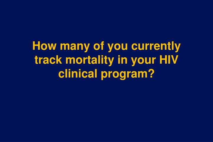 How many of you currently track mortality in your HIV clinical program?