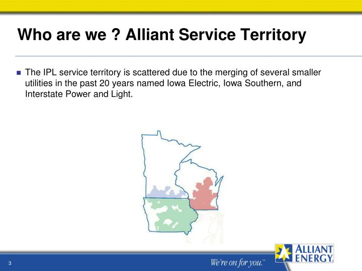 The IPL service territory is scattered due to the merging of several smaller utilities in the past 20 years named Iowa Electric, Iowa Southern, and Interstate Power and Light.