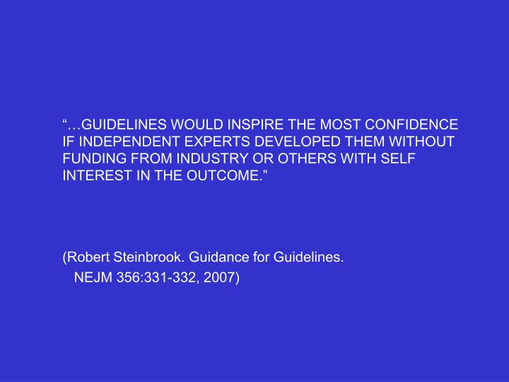 """…GUIDELINES WOULD INSPIRE THE MOST CONFIDENCE IF INDEPENDENT EXPERTS DEVELOPED THEM WITHOUT FUNDING FROM INDUSTRY OR OTHERS WITH SELF INTEREST IN THE OUTCOME."""