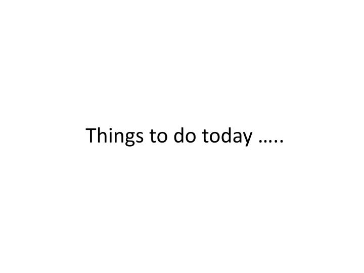 Things to do today …..