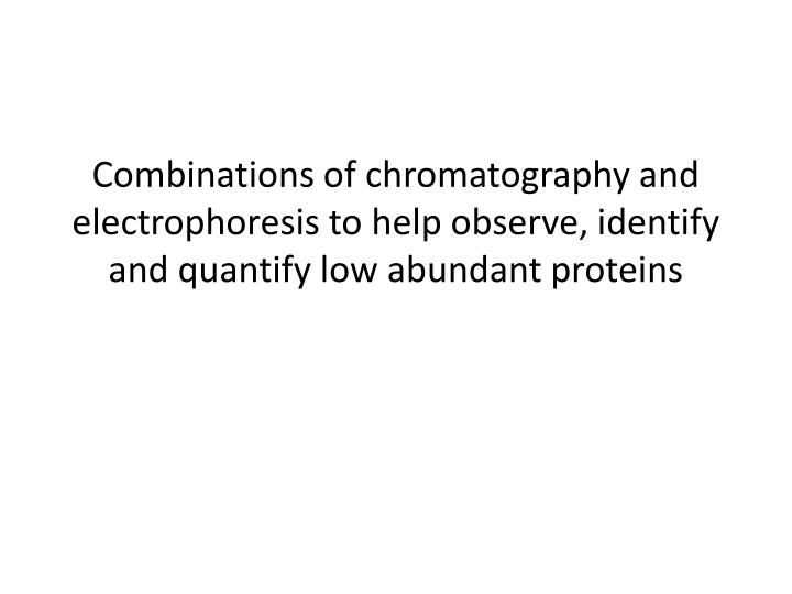 Combinations of chromatography and electrophoresis to help observe, identify and quantify low abundant proteins