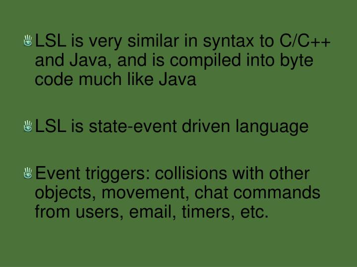 LSL is very similar in syntax to C/C++ and Java, and is compiled into byte code much like Java
