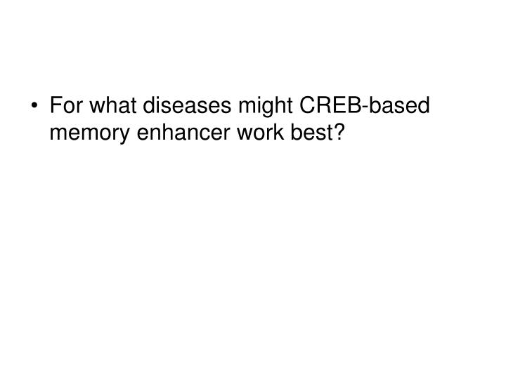 For what diseases might CREB-based memory enhancer work best?