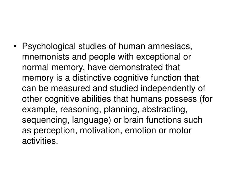 Psychological studies of human amnesiacs, mnemonists and people with exceptional or normal memory, have demonstrated that memory is a distinctive cognitive function that can be measured and studied independently of other cognitive abilities that humans possess (for example, reasoning, planning, abstracting, sequencing, language) or brain functions such as perception, motivation, emotion or motor activities.