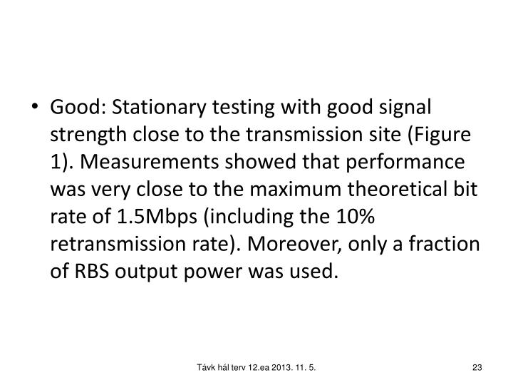 Good: Stationary testing with good signal strength close to the transmission site (Figure 1). Measurements showed that performance was very close to the maximum theoretical bit rate of 1.5Mbps (including the 10% retransmission rate). Moreover, only a fraction of RBS output power was used.