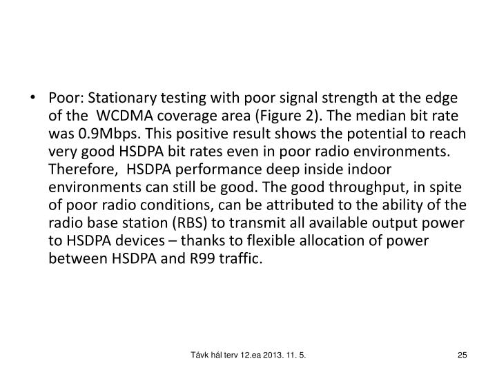 Poor: Stationary testing with poor signal strength at the edge of the  WCDMA coverage area (Figure 2). The median bit rate was 0.9Mbps. This positive result shows the potential to reach very good HSDPA bit rates even in poor radio environments. Therefore,  HSDPA performance deep inside indoor environments can still be good. The good throughput, in spite of poor radio conditions, can be attributed to the ability of the radio base station (RBS) to transmit all available output power to HSDPA devices – thanks to flexible allocation of power between HSDPA and R99 traffic.