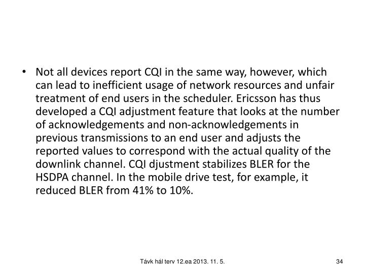 Not all devices report CQI in the same way, however, which can lead to inefficient usage of network resources and unfair treatment of end users in the scheduler. Ericsson has thus developed a CQI adjustment feature that looks at the number of acknowledgements and non-acknowledgements in previous transmissions to an end user and adjusts the reported values to correspond with the actual quality of the downlink channel. CQI djustment stabilizes BLER for the HSDPA channel. In the mobile drive test, for example, it reduced BLER from 41% to 10%.