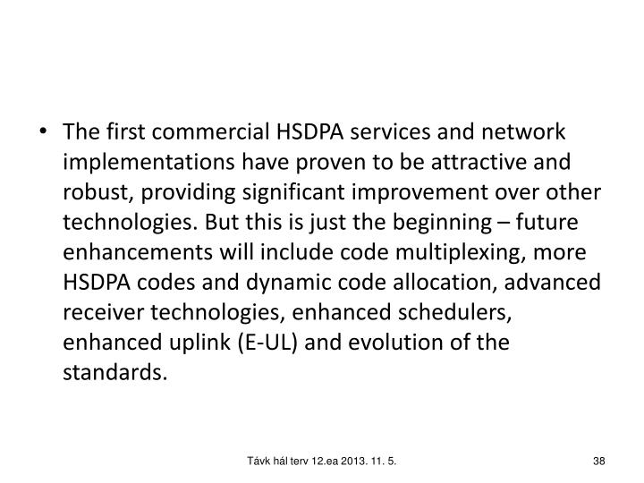 The first commercial HSDPA services and network implementations have proven to be attractive and robust, providing significant improvement over other technologies. But this is just the beginning – future enhancements will include code multiplexing, more HSDPA codes and dynamic code allocation, advanced receiver technologies, enhanced schedulers, enhanced uplink (E-UL) and evolution of the standards.